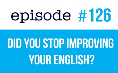 #126 ¿Has dejado de mejorar tu inglés? He aquí el motivo.