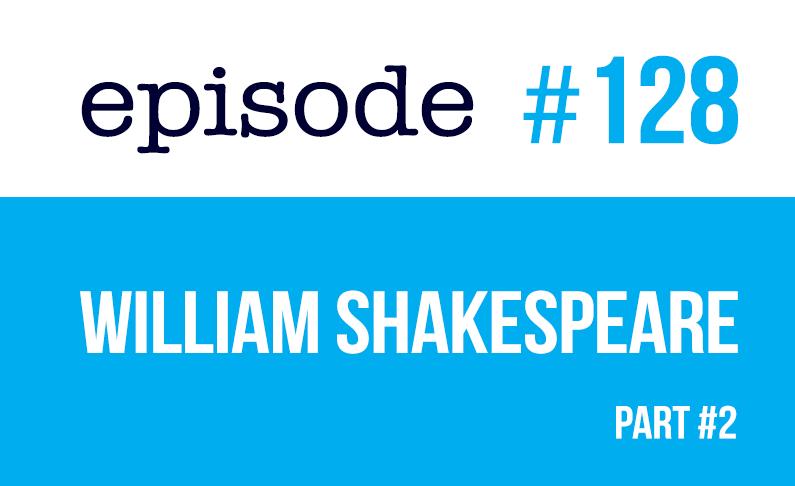 #128 William Shakespeare (segunda parte)